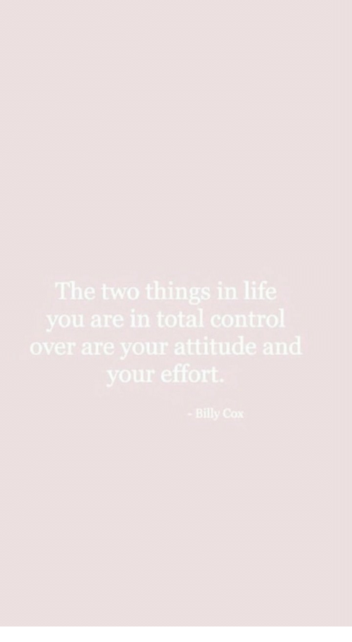Life, Control, and Attitude: The two things in life  you are in total control  over are your attitude and  your effort  Billy Cox