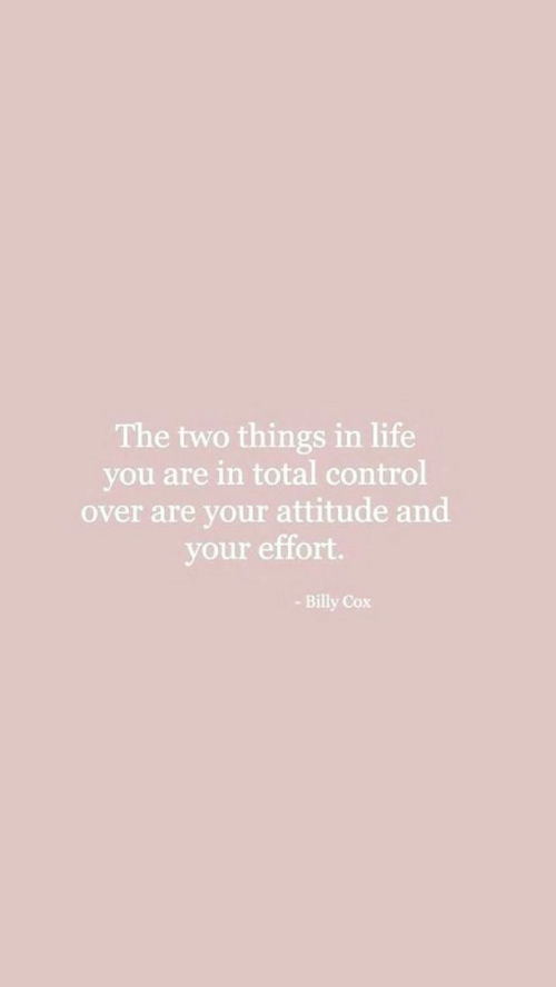 Life, Control, and Attitude: The two things in life  you are in total control  over are your attitude and  your effort  -Billy Cox