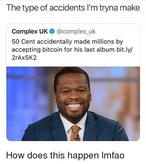 50 Cent, Complex, and Funny: The type of accidents I'm tryna make  Complex UK @complex_uk  50 Cent accidentally made millions by  accepting bitcoin for his last album bit.ly/  2rAx5K2 How does this happen lmfao