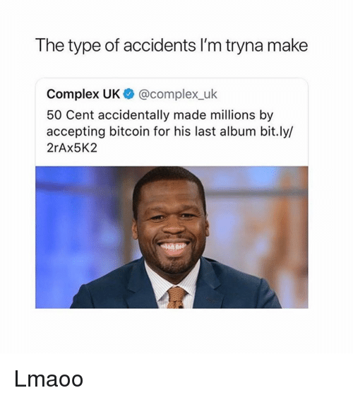 50 Cent, Complex, and Girl Memes: The type of accidents I'm tryna make  Complex UK @complex_uk  50 Cent accidentally made millions by  accepting bitcoin for his last album bit.ly/  2rAx5K2 Lmaoo