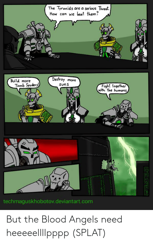 Angels, Deviantart, and Fight: The Tyranids  are a serious Threat.  beat them?  How can we  Destroy  Build more  more  Tomb Spyders  Suns  Fight together  with the humans  techmaguskhobotov.deviantart.com But the Blood Angels need heeeeellllpppp (SPLAT)