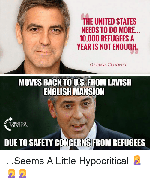 Memes, United, and English: THE UNITED STATES  NEEDS TO DO MORE..  10,000 REFUGEES A  YEAR IS NOT ENOUGH  GEORGE CLOONEY  MOVES BACK TO U.S. FROM LAVISH  ENGLISH MANSION  TU RN I N  POINT USA  DUE TO SAFETY CONCERNS FROM REFUGEES ...Seems A Little Hypocritical 🤦♀️🤦♀️🤦♀️