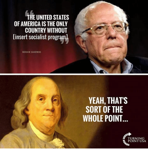 Bernie Sanders: THE UNITED STATES  OF AMERICA IS THE ONLY  COUNTRY WITHOUT  [insert socialist programl  BERNIE SANDERS  YEAH, THATS  SORT OF THE  WHOLE POINT  TURNING  POINT USA