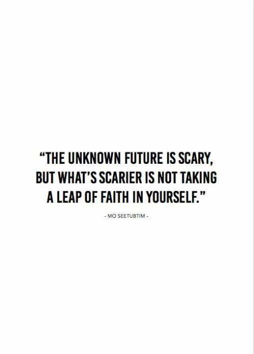 """Future, Faith, and Unknown: """"THE UNKNOWN FUTURE IS SCARY,  BUT WHAT'S SCARIER IS NOT TAKING  A LEAP OF FAITH IN YOURSELF.""""  - MO SEETUBTIM"""
