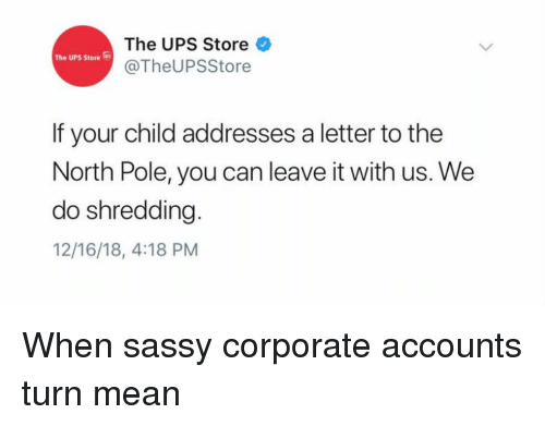Ups, Mean, and Sassy: The UPS Store  @TheUPSStore  The UPS Store  If your child addresses a letter to the  North Pole, you can leave it with us. We  do shredding  12/16/18, 4:18 PM