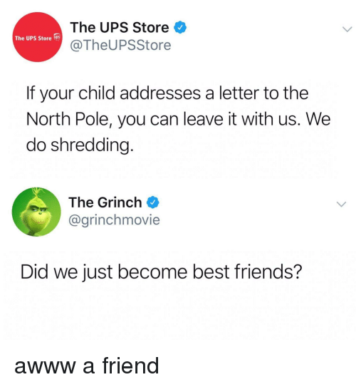 Friends, Funny, and The Grinch: The UPS Store  @TheUPSStore  The UPS Store  If your child addresses a letter to the  North Pole, you can leave it with us. We  do shredding  The Grinch  @grinchmovie  Did we just become best friends?