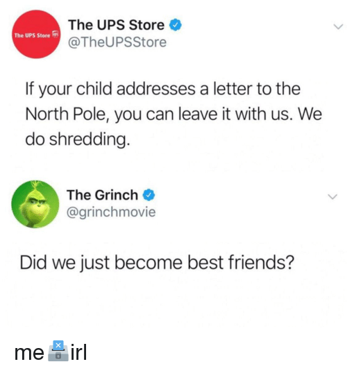 Friends, Ups, and Best: The UPS Store  @TheUPSStore  The UPS Store  If your child addresses a letter to the  North Pole, you can leave it with us. We  do shredding.  The Grincho  @grinchmovie  Did we just become best friends?