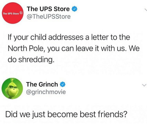 Friends, The Grinch, and Ups: The UPS Store  @TheUPSStore  The UPS Store  If your child addresses a letter to the  North Pole, you can leave it with us. We  do shredding.  The Grinch  @grinchmovie  Did we just become best friends?