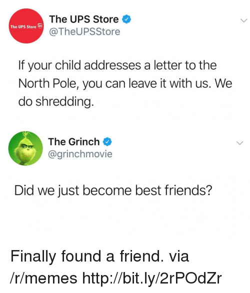Friends, The Grinch, and Memes: The UPS Store  @TheUPSStore  The UPS Store s  If your child addresses a letter to the  North Pole, you can leave it with us. We  do shredding.  The Grinch  @grinchmovie  Did we just become best friends? Finally found a friend. via /r/memes http://bit.ly/2rPOdZr
