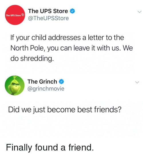 shredding: The UPS Store  @TheUPSStore  The UPS Store s  If your child addresses a letter to the  North Pole, you can leave it with us. We  do shredding.  The Grinch  @grinchmovie  Did we just become best friends? Finally found a friend.