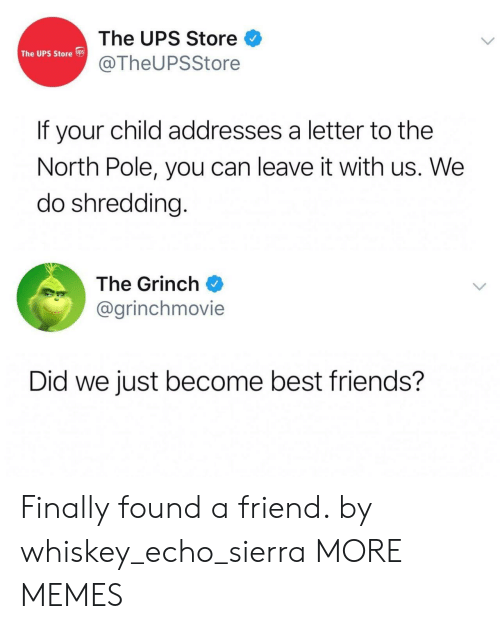 shredding: The UPS Store  @TheUPSStore  The UPS Store s  If your child addresses a letter to the  North Pole, you can leave it with us. We  do shredding.  The Grinch  @grinchmovie  Did we just become best friends? Finally found a friend. by whiskey_echo_sierra MORE MEMES