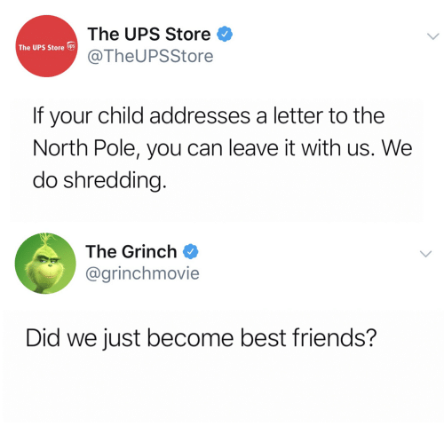 Friends, The Grinch, and Ups: The UPS Store  @TheUPSStore  The UPS Store UPS  If your child addresses a letter to the  North Pole, you can leave it with us. We  do shredding  The Grinch Φ  @grinchmovie  Did we just become best friends?