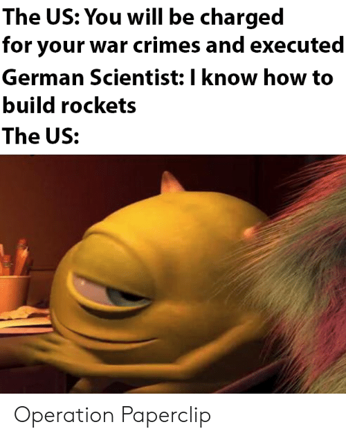 operation: The US: You will be charged  for your war crimes and executed  German Scientist: I know how to  build rockets  The US: Operation Paperclip