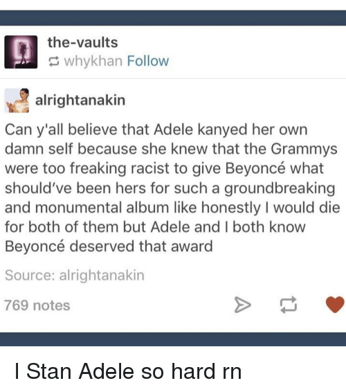 adell: the-vaults  why khan Follow  alrightanakin  Can y'all believe that Adele kanyed her own  damn self because she knew that the Grammys  were too freaking racist to give Beyoncé what  should've been hers for such a groundbreaking  and monumental album like honestly I would die  for both of them but Adele and both know  Beyoncé deserved that award  Source: alright anakin  769 notes I Stan Adele so hard rn
