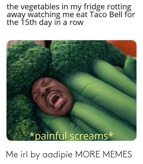 bell: the vegetables in my fridge rotting  away watching me éat Taco Bell for  the 15th day in a row  *painful screams* Me irl by aadipie MORE MEMES