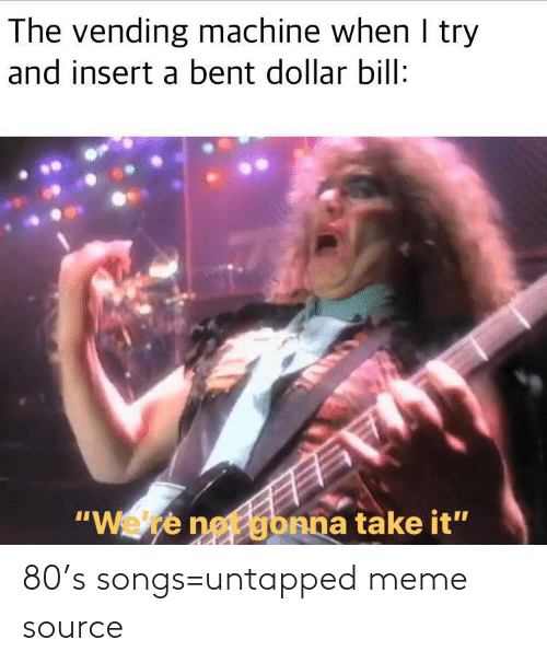 """Insert: The vending machine when I try  and insert a bent dollar bill:  """"Wete net gbnna take it"""" 80's songs=untapped meme source"""