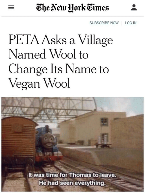 Vegan, Peta, and Time: - The Vew UorkEimes*  SUBSCRIBE NOW LOG IN  PETA Asks a Village  Named Wool to  Change Its Name to  Vegan Wool  It was time for Thomas to leave  He had seen everything.