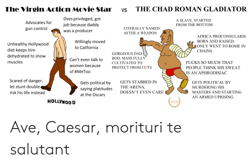 Africa, Dad, and Gladiator: The Virgin Action Movie Star  THE CHAD ROMAN GLADIATOR  VS  Over-privileged, got  job because daddy  A SLAVE, STARTED  FROM THE BOTTOM  Advocates for  LITERALLY NAMED  gun control  was a producer  AFTER A WEAPON  AFRICA PROCONSULARIS  BORN AND RAISED,  Willingly moved  Unhealthy Hollywood  diet keeps him  dehydrated to show  ONLY WENT TO ROME IN  to California  CHAINS  GORGEOUS DAD  BOD, MASS FULLY  Can't even talk to  muscles  FUCKS SO MUCH THAT  CULTIVATED TO  women because  PROTECT FROM CUTS  PEOPLE THINK HIS SWEAT  of #MeToo  IS AN APHRODISIAC  Scared of danger,  GETS STABBED IN  Gets political by  GETS POLITICAL BY  let stunt double  THE ARENA,  MURDERING HIS  saying platitudes  DOESN'T EVEN CARE  MASTERS AND STARTING  risk his life instead  at the Oscars  AN ARMED UPRISING  HOLLYWOOD  SPOR Ave, Caesar, morituri te salutant