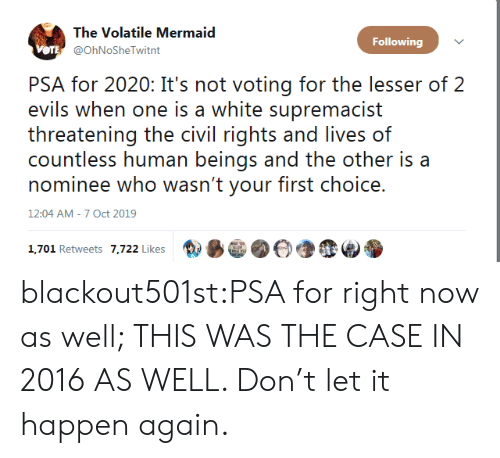 civil: The Volatile Mermaid  Following  VOTE @OhNoSheTwitnt  PSA for 2020: It's not voting for the lesser of 2  evils when one is a white supremacist  threatening the civil rights and lives of  countless human beings and the other is a  nominee who wasn't your first choice.  12:04 AM - 7 Oct 2019  1,701 Retweets 7,722 Likes blackout501st:PSA for right now as well; THIS WAS THE CASE IN 2016 AS WELL. Don't let it happen again.