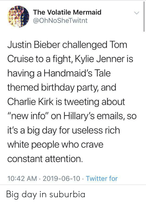 """Birthday, Charlie, and Justin Bieber: The Volatile Mermaid  @OhNoSheTwitnt  Justin Bieber challenged Tom  Cruise to a fight, Kylie Jenner is  having a Handmaid's Tale  themed birthday party, and  Charlie Kirk is tweeting about  """"new info"""" on Hillary's emails, so  it's a big day for useless rich  white people who crave  constant attention.  10:42 AM 2019-06-10 Twitter for Big day in suburbia"""