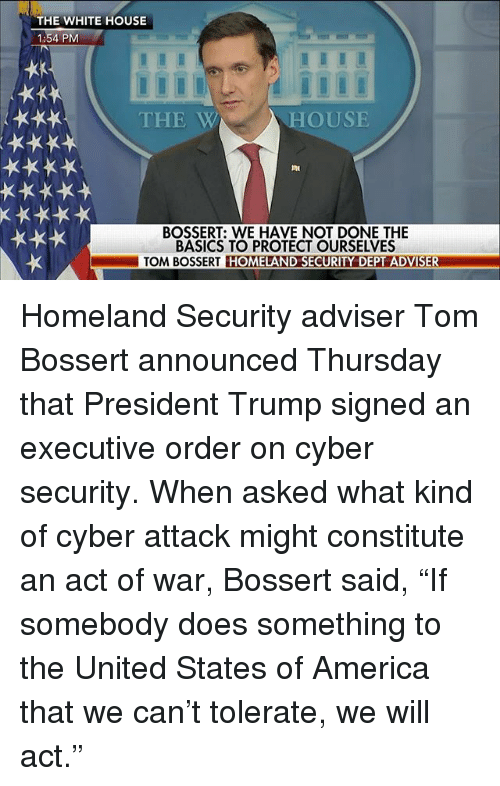 """cyber security: THE WHITE HOUSE  1:54 PM  THE W  HOUSE  BOSSERT: WE HAVE NOT DONE THE  BASICS TO PROTECT OURSELVES  TOM BOSSERT HOMELAND SECURITY DEPT ADVISER Homeland Security adviser Tom Bossert announced Thursday that President Trump signed an executive order on cyber security. When asked what kind of cyber attack might constitute an act of war, Bossert said, """"If somebody does something to the United States of America that we can't tolerate, we will act."""""""