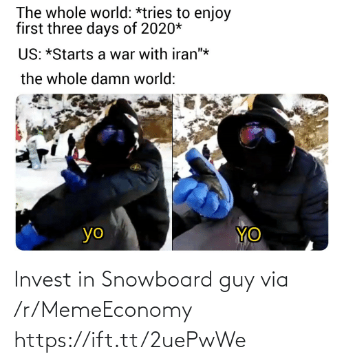"""three: The whole world: *tries to enjoy  first three days of 2020*  US: *Starts a war with iran""""*  the whole damn world:  YO  yo Invest in Snowboard guy via /r/MemeEconomy https://ift.tt/2uePwWe"""