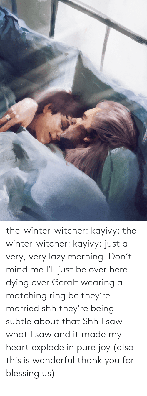 Here: the-winter-witcher:  kayivy: the-winter-witcher:  kayivy:  just a very, very lazy morning    Don't mind me I'll just be over here dying over Geralt wearing a matching ring bc they're married   shh they're being subtle about that   Shh I saw what I saw and it made my heart explode in pure joy (also this is wonderful thank you for blessing us)