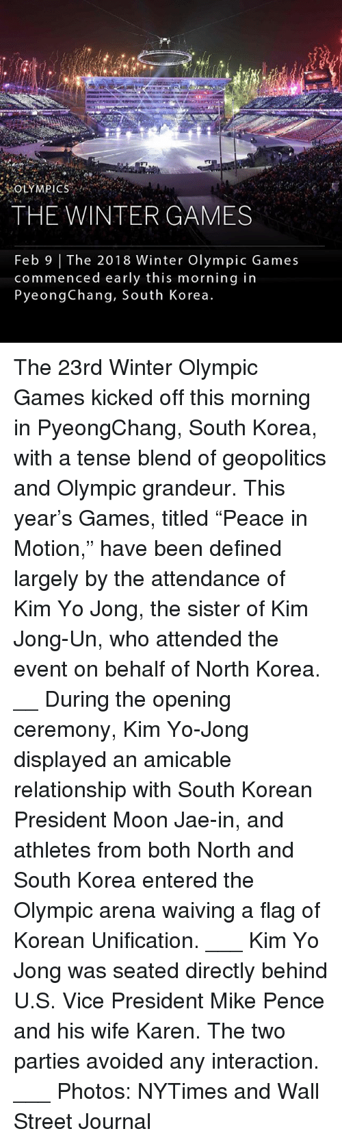 """Kim Jong-Un, Memes, and North Korea: THE WINTERGAMES  Feb 9   The 2018 Winter Olympic Games  commenced early this morning in  PyeongChang, South Korea The 23rd Winter Olympic Games kicked off this morning in PyeongChang, South Korea, with a tense blend of geopolitics and Olympic grandeur. This year's Games, titled """"Peace in Motion,"""" have been defined largely by the attendance of Kim Yo Jong, the sister of Kim Jong-Un, who attended the event on behalf of North Korea. __ During the opening ceremony, Kim Yo-Jong displayed an amicable relationship with South Korean President Moon Jae-in, and athletes from both North and South Korea entered the Olympic arena waiving a flag of Korean Unification. ___ Kim Yo Jong was seated directly behind U.S. Vice President Mike Pence and his wife Karen. The two parties avoided any interaction. ___ Photos: NYTimes and Wall Street Journal"""