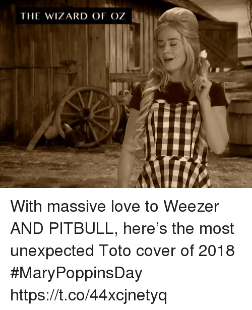 toto: THE WIZARD OF OZ With massive love to Weezer AND PITBULL, here's the most unexpected Toto cover of 2018 #MaryPoppinsDay https://t.co/44xcjnetyq