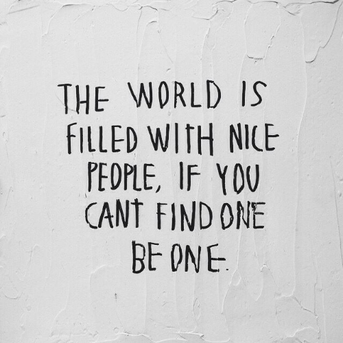 World, Nice, and One: THE WORLD IS  FILLED WITH NICE  PEOPLE, IF YOU  CANT FIND ONE  BE ONE