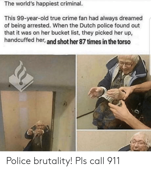 Dutch Language: The world's happiest criminal.  This 99-year-old true crime fan had always dreamed  of being arrested. When the Dutch police found out  that it was on her bucket list, they picked her up,  handcuffed her, and shot her 87 times in the torso Police brutality! Pls call 911