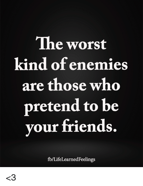 Friends, Memes, and The Worst: The worst  kind of enemies  are those who  pretend to be  your friends  fb/LifeLearnedFeelings <3