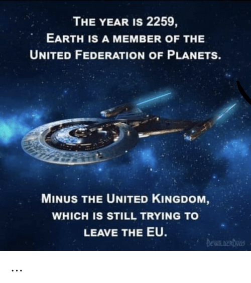kingdom: THE YEAR IS 2259,  EARTH IS A MEMBER OF THE  UNITED FEDERATION OF PLANETS.  MINUS THE UNITED KINGDOM,  WHICH IS STILL TRYING TO  LEAVE THE EU.  DEWILDERDUGS …