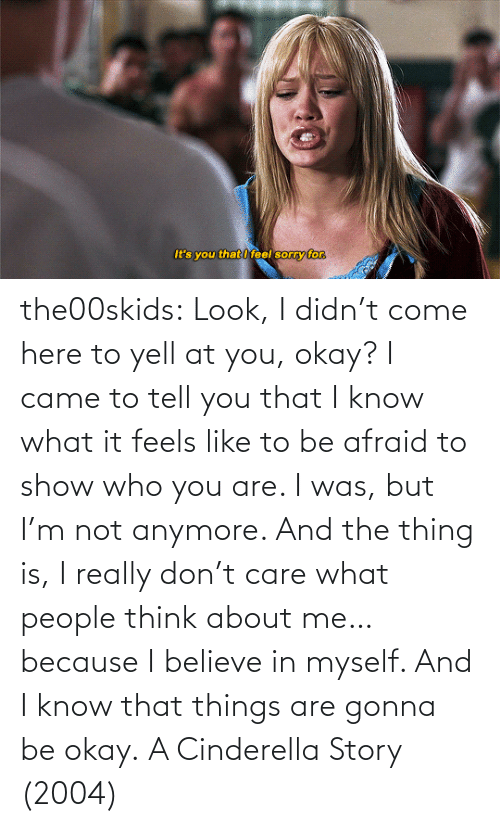 believe: the00skids: Look, I didn't come here to yell at you, okay? I came to tell you that I know what it feels like to be afraid to show who you are. I was, but I'm not anymore. And the thing is, I really don't care what people think about me… because I believe in myself. And I know that things are gonna be okay.   A Cinderella Story (2004)