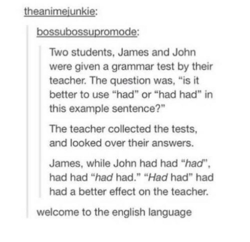 "Teacher, Test, and English: theanimejunkie:  bossubossupromode:  Two students, James and John  were given a grammar test by their  teacher. The question was, ""is it  better to use ""had"" or ""had had"" in  this example sentence?""  The teacher collected the tests,  and looked over their answers.  James, while John had had ""had"",  had had ""had had."" ""Had had"" had  had a better effect on the teacher.  welcome to the english language"