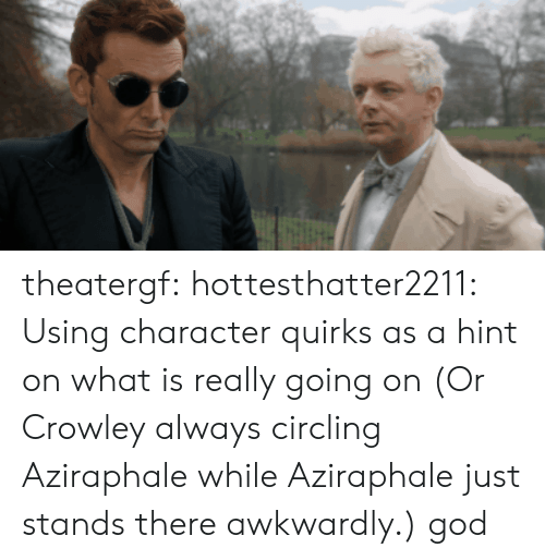 circling: theatergf: hottesthatter2211: Using character quirks as a hint on what is really going on (Or Crowley always circling Aziraphale while Aziraphale just stands there awkwardly.)  god