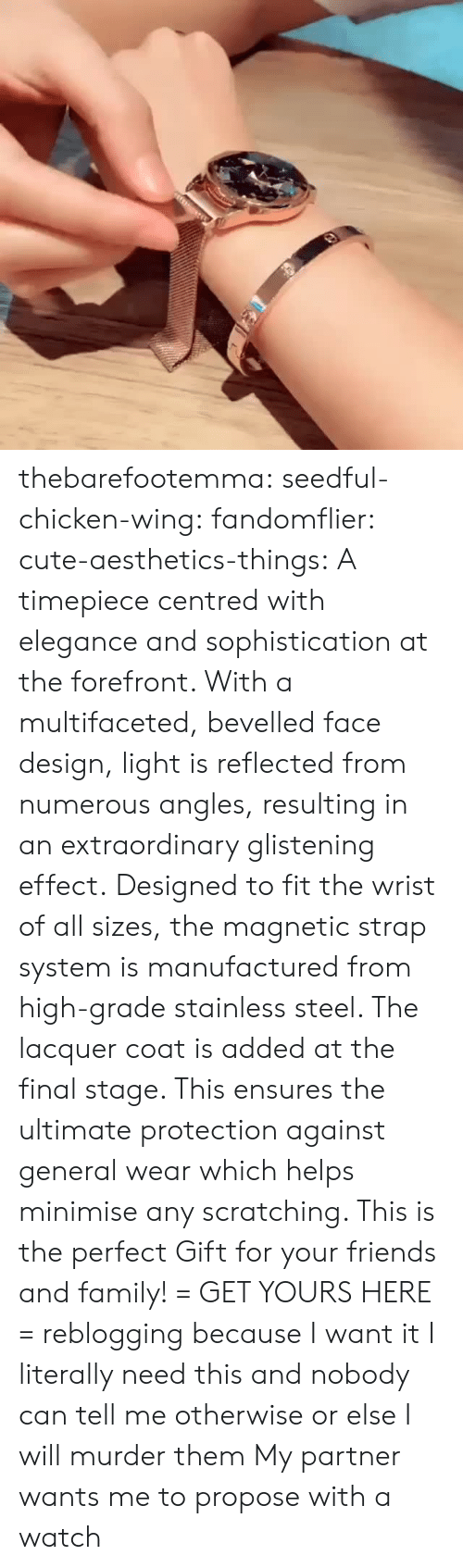 Cute, Family, and Friends: thebarefootemma: seedful-chicken-wing:   fandomflier:  cute-aesthetics-things:   A timepiece centred with elegance and sophistication at the forefront. With a multifaceted, bevelled face design, light is reflected from numerous angles, resulting in an extraordinary glistening effect. Designed to fit the wrist of all sizes, the magnetic strap system is manufactured from high-grade stainless steel. The lacquer coat is added at the final stage. This ensures the ultimate protection against general wear which helps minimise any scratching. This is the perfect Gift for your friends and family! = GET YOURS HERE =   reblogging because I want it  I literally need this and nobody can tell me otherwise or else I will murder them   My partner wants me to propose with a watch