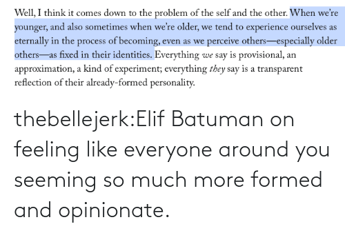 so much: thebellejerk:Elif Batuman on feeling like everyone around you seeming so much more formed and opinionate.