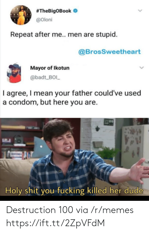 R Memes:  #TheBigOBook O  @Oloni  Repeat after me.. men are stupid.  @BrosSweetheart  Mayor of Ikotun  @badt_BOI_  I agree, I mean your father could've used  a condom, but here you are.  Holy shit you fucking killed her dude Destruction 100 via /r/memes https://ift.tt/2ZpVFdM