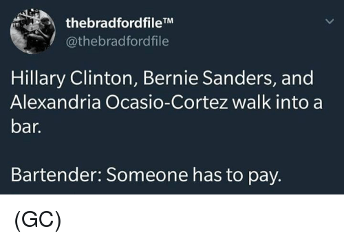 Bernie Sanders: thebradfordfileTM  @thebradfordfile  Hillary Clinton, Bernie Sanders, and  Alexandria Ocasio-Cortez walk into a  bar.  Bartender: Someone has to pay. (GC)