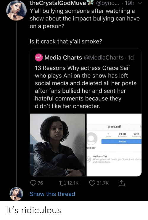 hateful: theCrystalGodMuva  Y'all bullying someone after watching a  show about the impact bullying can have  @byno... 19h  on a person?  Is it crack that y'all smoke?  Media Charts @MediaCharts 1d  mc  13 Reasons Why actress Grace Saif  who plays Ani on the show has left  social media and deleted all her posts  after fans bullied her and sent her  hateful comments because they  didn't like her character.  grace.saif  21.2K  followers  403  following  posts  Follow  ace saif  No Posts Yet  When grace.saif posts, you'll see their photos  and videos here.  76  t12.1K  31.7K  Show this thread It's ridiculous