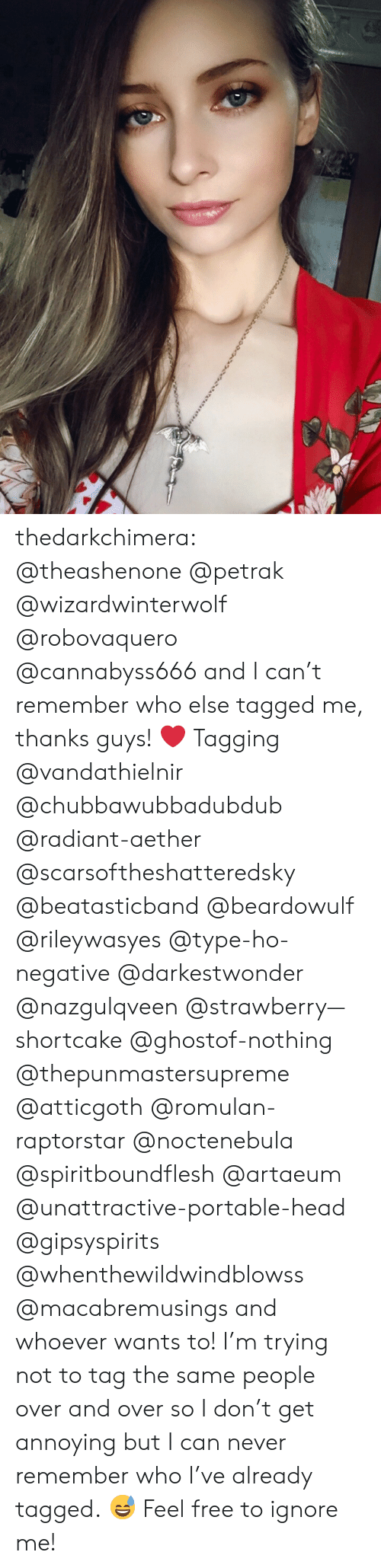 ignore me: thedarkchimera: @theashenone @petrak @wizardwinterwolf @robovaquero @cannabyss666 and I can't remember who else tagged me, thanks guys! ❤️  Tagging @vandathielnir @chubbawubbadubdub @radiant-aether @scarsoftheshatteredsky @beatasticband @beardowulf @rileywasyes @type-ho-negative @darkestwonder @nazgulqveen @strawberry—shortcake @ghostof-nothing @thepunmastersupreme @atticgoth @romulan-raptorstar @noctenebula @spiritboundflesh @artaeum @unattractive-portable-head @gipsyspirits @whenthewildwindblowss @macabremusings and whoever wants to! I'm trying not to tag the same people over and over so I don't get annoying but I can never remember who I've already tagged.😅 Feel free to ignore me!