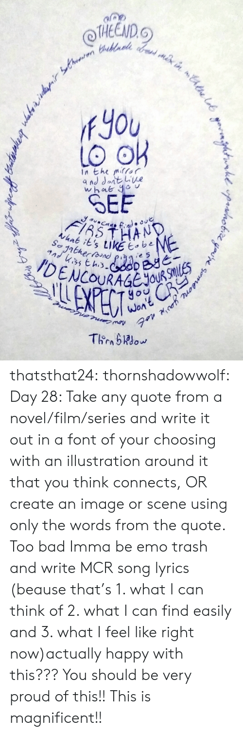 fyou: THEEND.  fYou  In the mifor  SEE  thnk its tikE e5  yo  WOA thatsthat24:  thornshadowwolf:   Day 28: Take any quote from a  novel/film/series and write it out in a font of your choosing with an  illustration around it that you think connects, OR create an image or  scene using only the words from the quote. Too bad Imma be emo trash and write MCR song lyrics (beause that's 1. what I can think of 2. what I can find easily and 3. what I feel like right now)actually happy with this???  You should be very proud of this!! This is magnificent!!