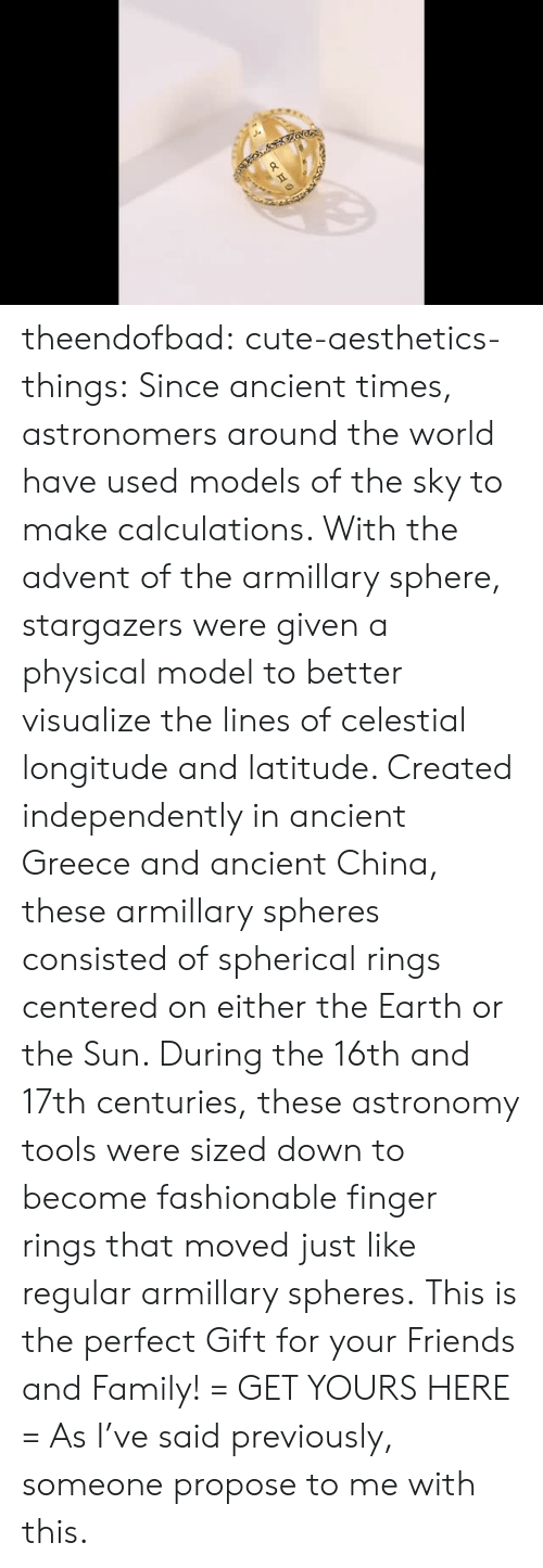 Cute, Family, and Friends: theendofbad:  cute-aesthetics-things:  Since ancient times, astronomers around the world have used models of the sky to make calculations. With the advent of the armillary sphere, stargazers were given a physical model to better visualize the lines of celestial longitude and latitude. Created independently in ancient Greece and ancient China, these armillary spheres consisted of spherical rings centered on either the Earth or the Sun. During the 16th and 17th centuries, these astronomy tools were sized down to become fashionable finger rings that moved just like regular armillary spheres. This is the perfect Gift for your Friends and Family! = GET YOURS HERE =   As I've said previously, someone propose to me with this.