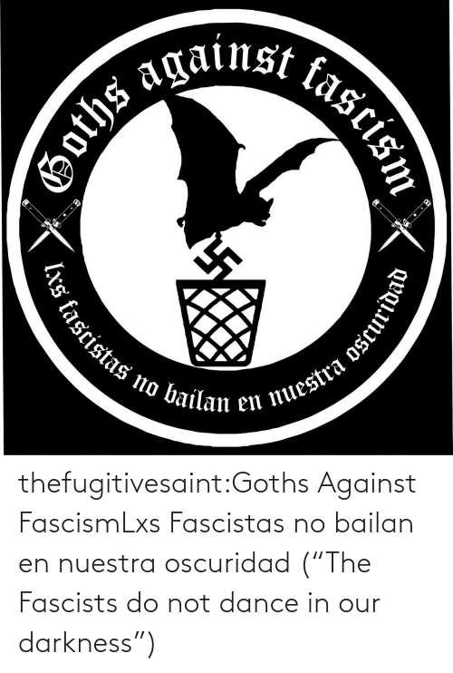 """Our: thefugitivesaint:Goths Against FascismLxs Fascistas no bailan en nuestra oscuridad (""""The Fascists do not dance in our darkness"""")"""