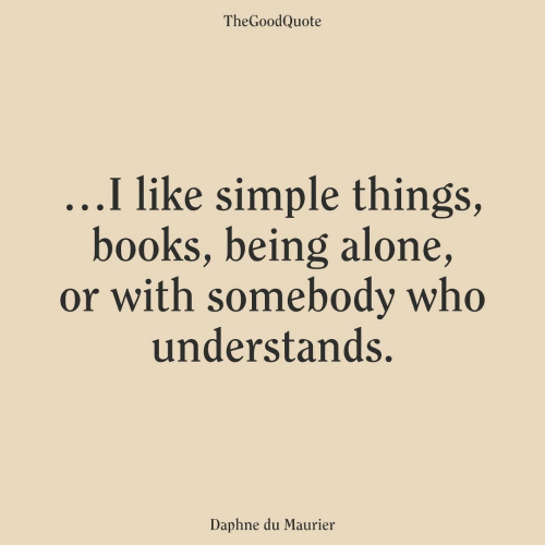 Being Alone, Books, and Simple: TheGoodQuote  ...I like simple things,  books, being alone,  or with somebody who  understands.  Daphne du Maurier