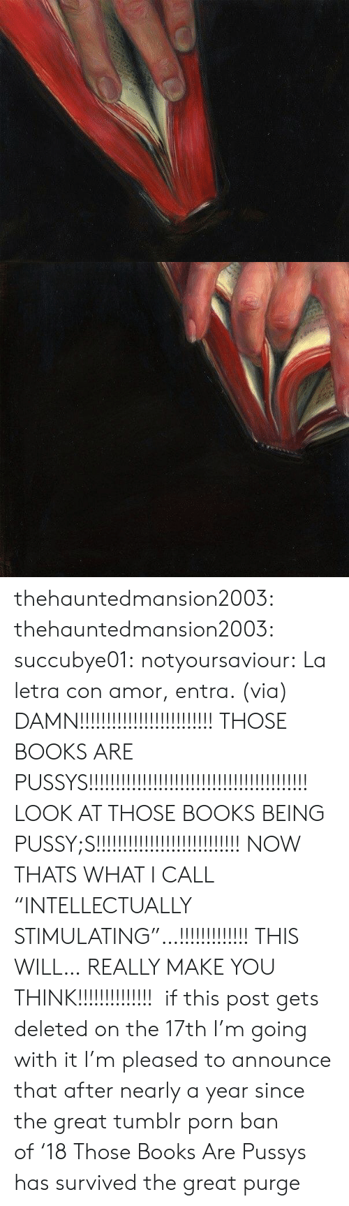 """Books, Facebook, and Pussy: thehauntedmansion2003:  thehauntedmansion2003:  succubye01:  notyoursaviour:  La letra con amor, entra. (via)  DAMN!!!!!!!!!!!!!!!!!!!!!!!!! THOSE BOOKS ARE PUSSYS!!!!!!!!!!!!!!!!!!!!!!!!!!!!!!!!!!!!!!!!! LOOK AT THOSE BOOKS BEING PUSSY;S!!!!!!!!!!!!!!!!!!!!!!!!!!! NOW THATS WHAT I CALL """"INTELLECTUALLY STIMULATING""""…!!!!!!!!!!!!! THIS WILL… REALLY MAKE YOU THINK!!!!!!!!!!!!!!  if this post gets deleted on the 17th I'm going with it  I'm pleased to announce that after nearly a year since the great tumblr porn ban of'18 Those Books Are Pussys has survived the great purge"""