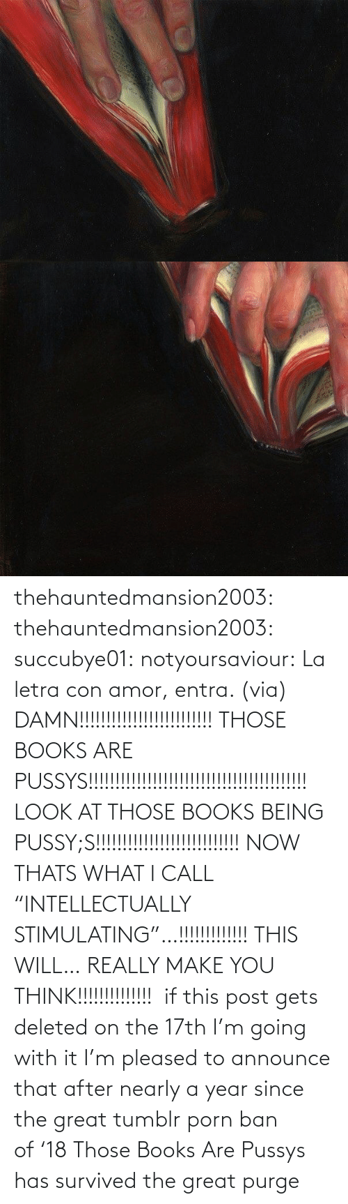 """Make You: thehauntedmansion2003: thehauntedmansion2003:  succubye01:  notyoursaviour:  La letra con amor, entra. (via)  DAMN!!!!!!!!!!!!!!!!!!!!!!!!! THOSE BOOKS ARE PUSSYS!!!!!!!!!!!!!!!!!!!!!!!!!!!!!!!!!!!!!!!!! LOOK AT THOSE BOOKS BEING PUSSY;S!!!!!!!!!!!!!!!!!!!!!!!!!!! NOW THATS WHAT I CALL """"INTELLECTUALLY STIMULATING""""…!!!!!!!!!!!!! THIS WILL… REALLY MAKE YOU THINK!!!!!!!!!!!!!!  if this post gets deleted on the 17th I'm going with it  I'm pleased to announce that after nearly a year since the great tumblr porn ban of'18 Those Books Are Pussys has survived the great purge"""