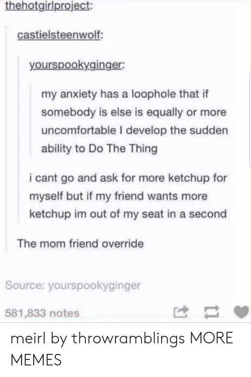 Dank, Memes, and Target: thehotgirlproject:  castielsteenwolf  yourspookyginger:  my anxiety has a loophole that if  somebody is else is equally or more  uncomfortable I develop the sudden  ability to Do The Thing  i cant go and ask for more ketchup for  myself but if my friend wants more  ketchup im out of my seat in a second  The mom friend override  Source: yourspookyginger  581,833 notes meirl by throwramblings MORE MEMES