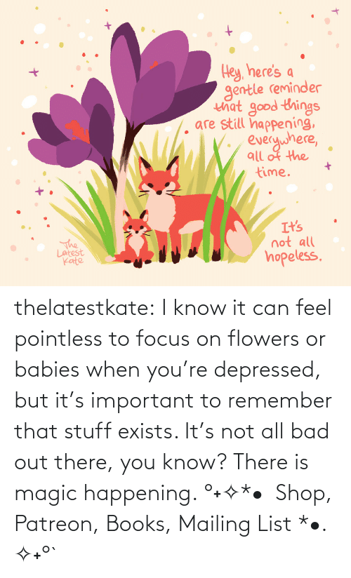 Amazon: thelatestkate:  I know it can feel pointless to focus on flowers or babies when you're depressed, but it's important to remember that stuff exists. It's not all bad out there, you know? There is magic happening. °˖✧*•  Shop, Patreon, Books, Mailing List *•. ✧˖°`